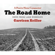 The Road Home: News from Lake Wobegon Audio CDs. The latest release from Garrison Keillor and A Prairie Home Companion