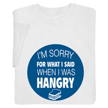 I'm Sorry for What I Said When I Was Hangry Shirts