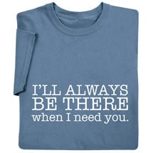 I'll Always Be There When I Need You T-Shirt