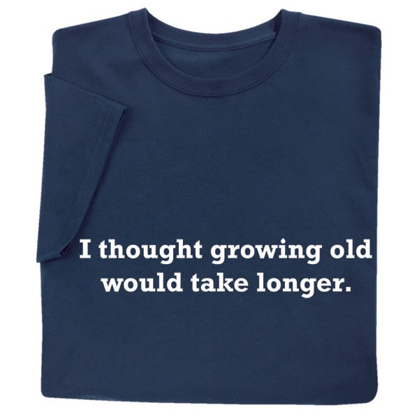 I Thought Growing Old Would Take Longer Shirts  36031b1239c