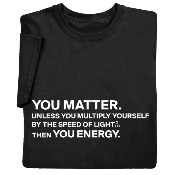 You Matter Funny Physics Science Shirts