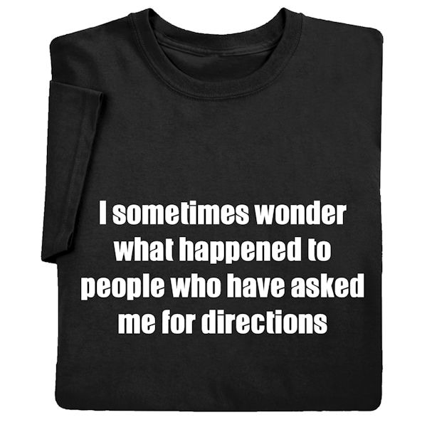ece488d07 I Sometimes Wonder What Happened to People Who Have Asked Me for Directions  Shirts