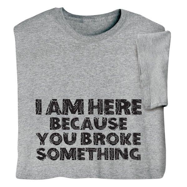 22b9faa6b7e4 I m Here Because You Broke Something Shirts