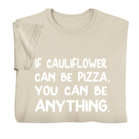 If Cauliflower Can Be Pizza, You Can Be Anything Shirts