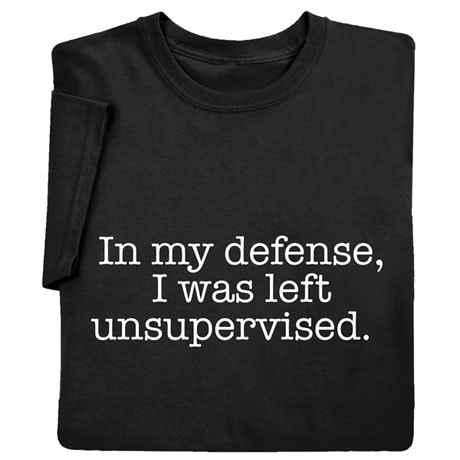 In My Defense, I Was Left Unsupervised Shirts