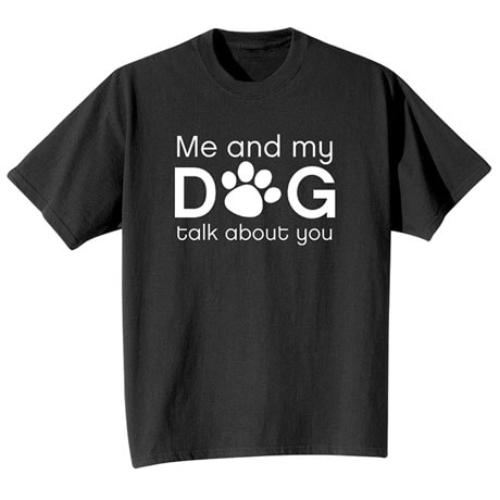 Me and My Dog Talk About You Shirts