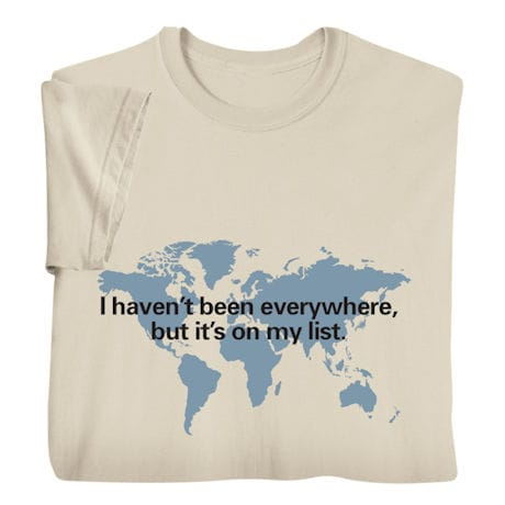 I Haven't Been Everywhere, But It's on My List Shirts