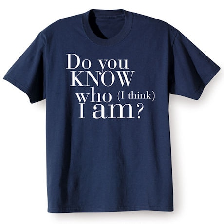 Do You Know Who (I think) I Am? Shirts