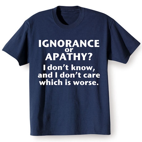 Ignorance or Apathy Shirts