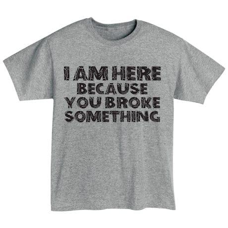 I'm Here Because You Broke Something Shirts